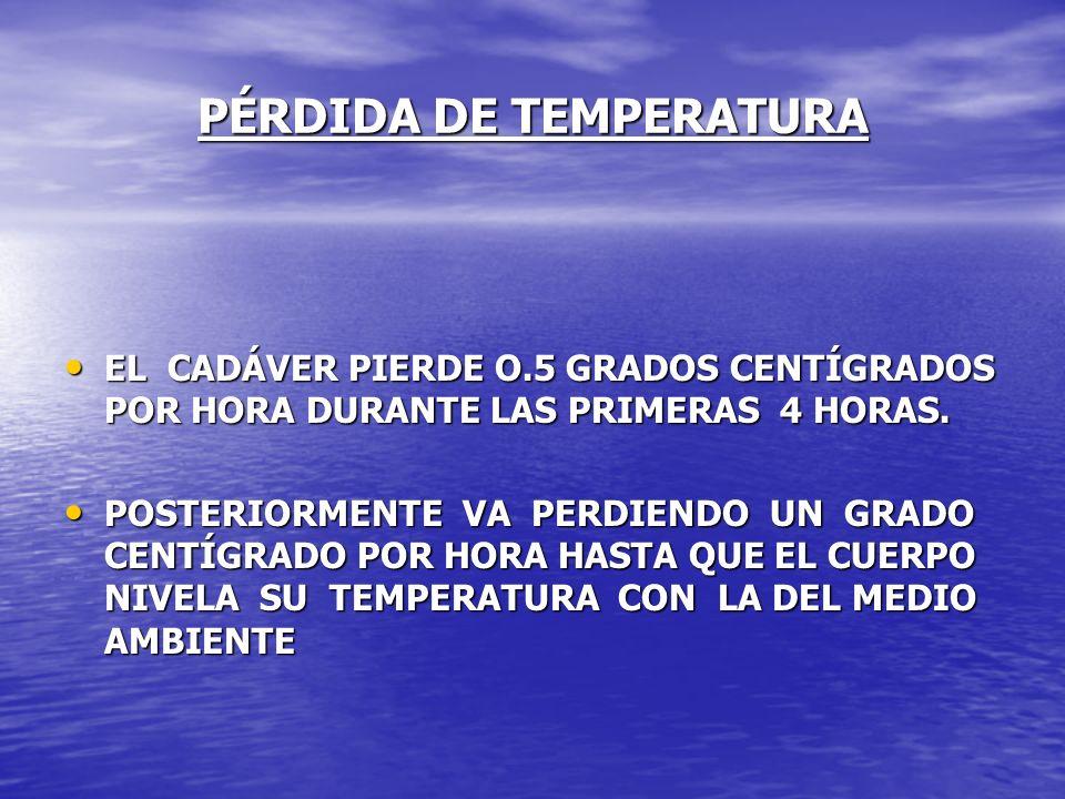 PÉRDIDA DE TEMPERATURA EL CADÁVER PIERDE O.5 GRADOS CENTÍGRADOS POR HORA DURANTE LAS PRIMERAS 4 HORAS. EL CADÁVER PIERDE O.5 GRADOS CENTÍGRADOS POR HO