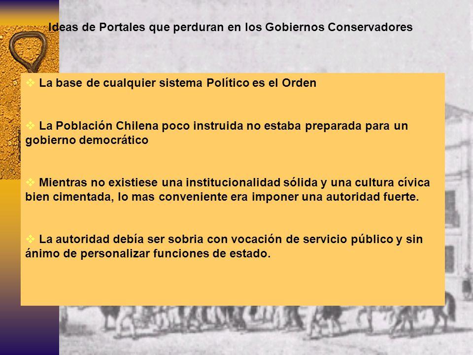 Ideas de Portales que perduran en los Gobiernos Conservadores La base de cualquier sistema Político es el Orden La Población Chilena poco instruida no