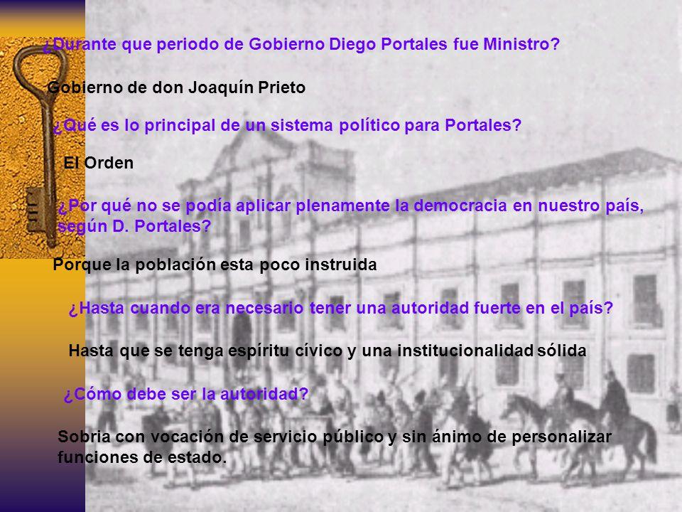 ¿Durante que periodo de Gobierno Diego Portales fue Ministro? Gobierno de don Joaquín Prieto ¿Qué es lo principal de un sistema político para Portales