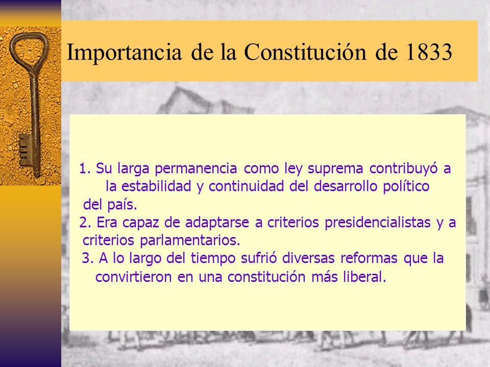 Importancia de la Constitución de 1833 1. Su larga permanencia como ley suprema contribuyó a la estabilidad y continuidad del desarrollo político del