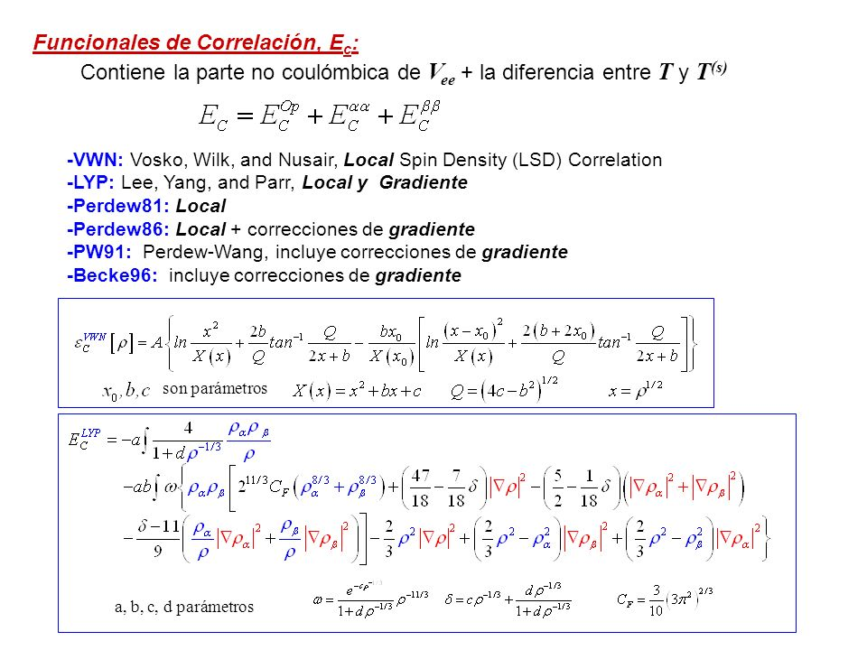 Funcionales de Correlación, E c : -VWN: Vosko, Wilk, and Nusair, Local Spin Density (LSD) Correlation -LYP: Lee, Yang, and Parr, Local y Gradiente -Perdew81: Local -Perdew86: Local + correcciones de gradiente -PW91: Perdew-Wang, incluye correcciones de gradiente -Becke96: incluye correcciones de gradiente Contiene la parte no coulómbica de V ee + la diferencia entre T y T (s) son parámetros a, b, c, d parámetros