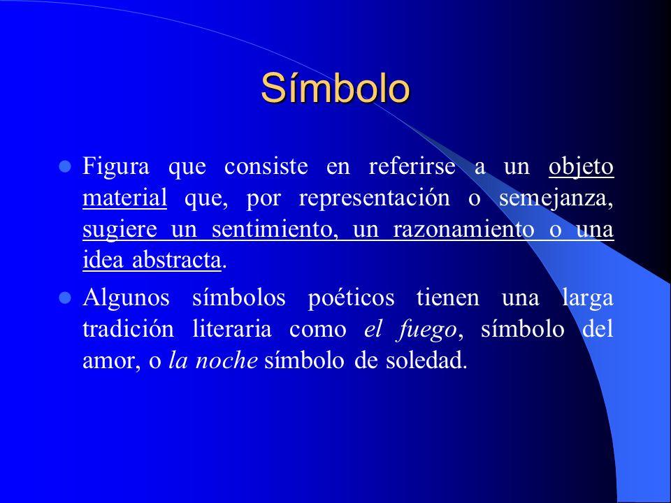 Símbolo Figura que consiste en referirse a un objeto material que, por representación o semejanza, sugiere un sentimiento, un razonamiento o una idea
