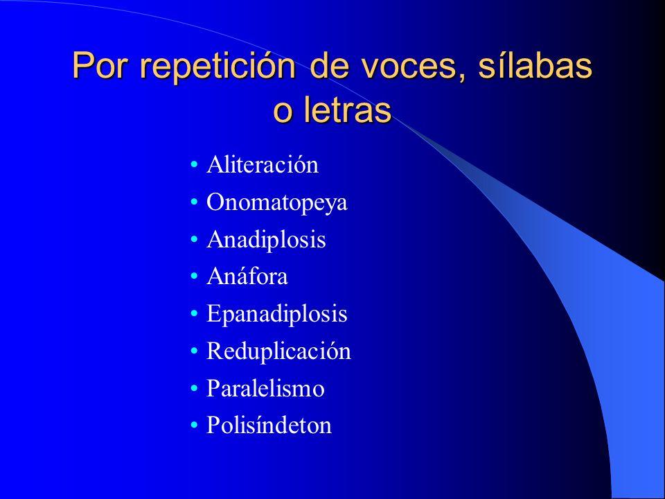 Por repetición de voces, sílabas o letras Aliteración Onomatopeya Anadiplosis Anáfora Epanadiplosis Reduplicación Paralelismo Polisíndeton