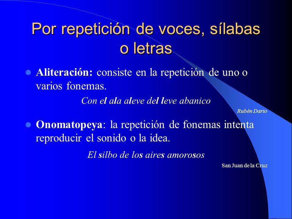 Por repetición de voces, sílabas o letras Aliteración: consiste en la repetición de uno o varios fonemas. Con el ala aleve del leve abanico Rubén Dari