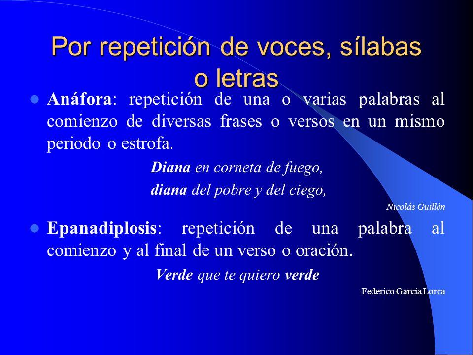 Por repetición de voces, sílabas o letras Anáfora: repetición de una o varias palabras al comienzo de diversas frases o versos en un mismo periodo o e