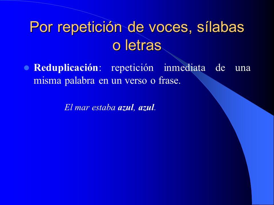 Por repetición de voces, sílabas o letras Reduplicación: repetición inmediata de una misma palabra en un verso o frase. El mar estaba azul, azul.