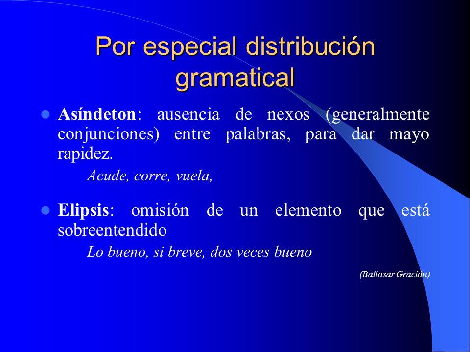 Por especial distribución gramatical Asíndeton: ausencia de nexos (generalmente conjunciones) entre palabras, para dar mayo rapidez. Acude, corre, vue
