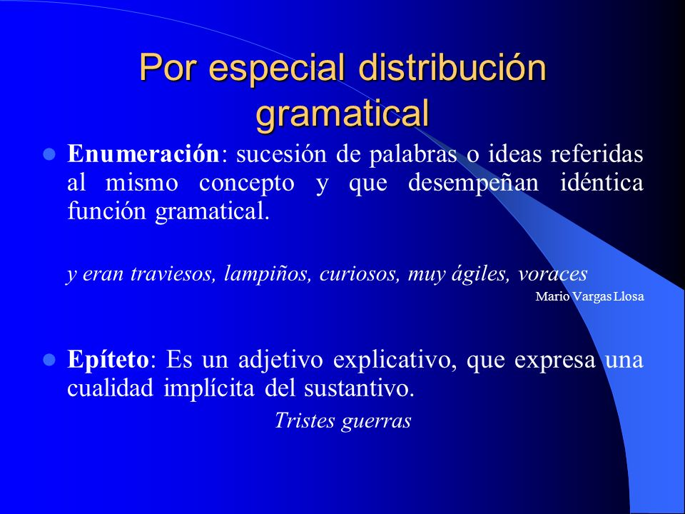 Por especial distribución gramatical Enumeración: sucesión de palabras o ideas referidas al mismo concepto y que desempeñan idéntica función gramatica