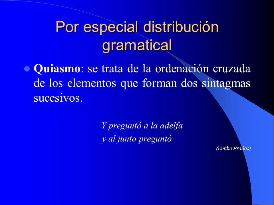 Por especial distribución gramatical Quiasmo: se trata de la ordenación cruzada de los elementos que forman dos sintagmas sucesivos. Y preguntó a la a