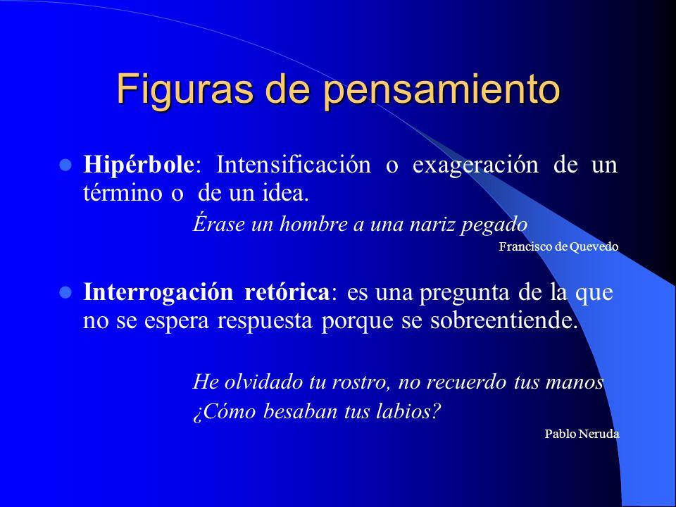 Figuras de pensamiento Hipérbole: Intensificación o exageración de un término o de un idea. Érase un hombre a una nariz pegado Francisco de Quevedo In