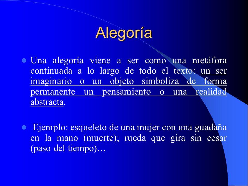 Alegoría Una alegoría viene a ser como una metáfora continuada a lo largo de todo el texto: un ser imaginario o un objeto simboliza de forma permanent