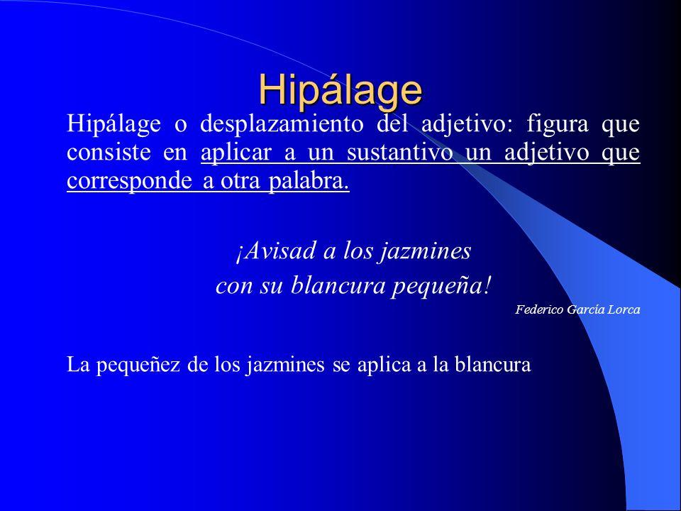 Hipálage Hipálage o desplazamiento del adjetivo: figura que consiste en aplicar a un sustantivo un adjetivo que corresponde a otra palabra. ¡Avisad a
