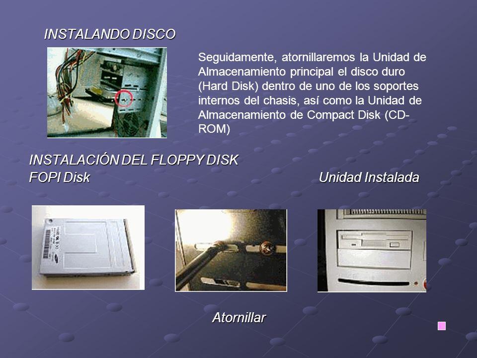 INSTALANDO DISCO INSTALANDO DISCO INSTALACIÓN DEL FLOPPY DISK FOPI Disk Unidad Instalada Atornillar Seguidamente, atornillaremos la Unidad de Almacenamiento principal el disco duro (Hard Disk) dentro de uno de los soportes internos del chasis, así como la Unidad de Almacenamiento de Compact Disk (CD- ROM)