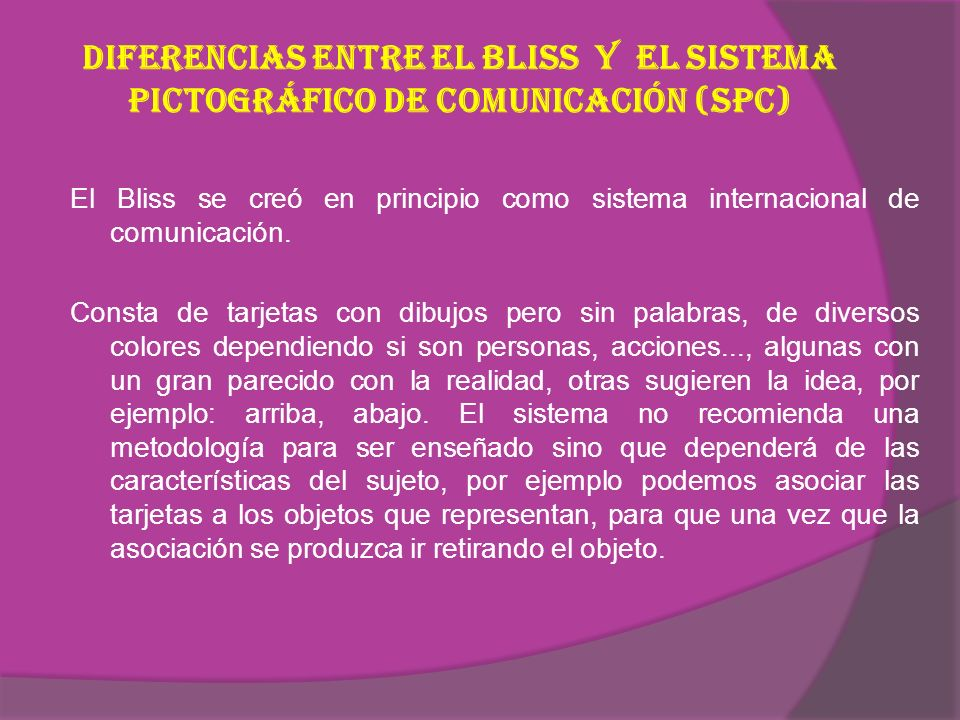 Diferencias entre el Bliss y el Sistema Pictográfico de Comunicación (SPC) El Bliss se creó en principio como sistema internacional de comunicación.