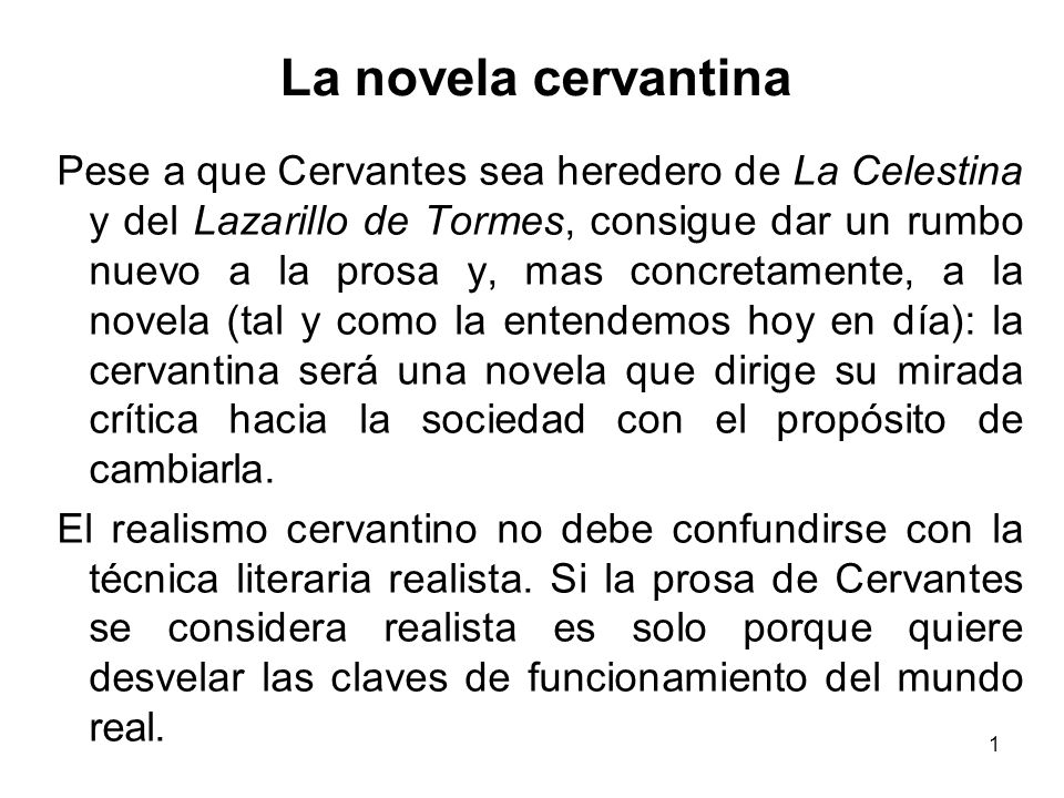 1 La novela cervantina Pese a que Cervantes sea heredero de La Celestina y del Lazarillo de Tormes, consigue dar un rumbo nuevo a la prosa y, mas concretamente, a la novela (tal y como la entendemos hoy en día): la cervantina será una novela que dirige su mirada crítica hacia la sociedad con el propósito de cambiarla.