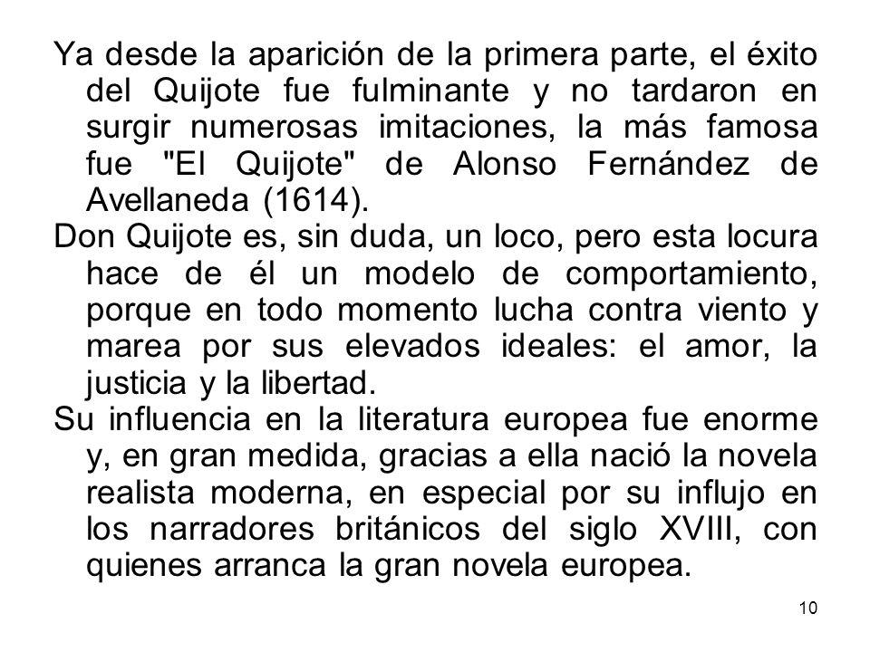 10 Ya desde la aparición de la primera parte, el éxito del Quijote fue fulminante y no tardaron en surgir numerosas imitaciones, la más famosa fue El Quijote de Alonso Fernández de Avellaneda (1614).