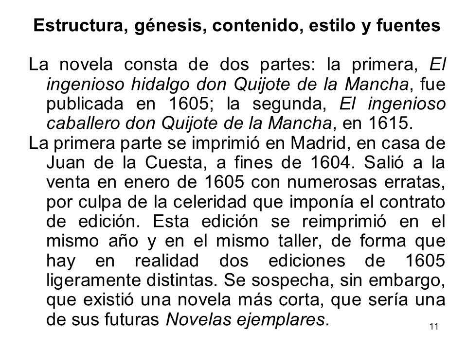 11 Estructura, génesis, contenido, estilo y fuentes La novela consta de dos partes: la primera, El ingenioso hidalgo don Quijote de la Mancha, fue publicada en 1605; la segunda, El ingenioso caballero don Quijote de la Mancha, en 1615.