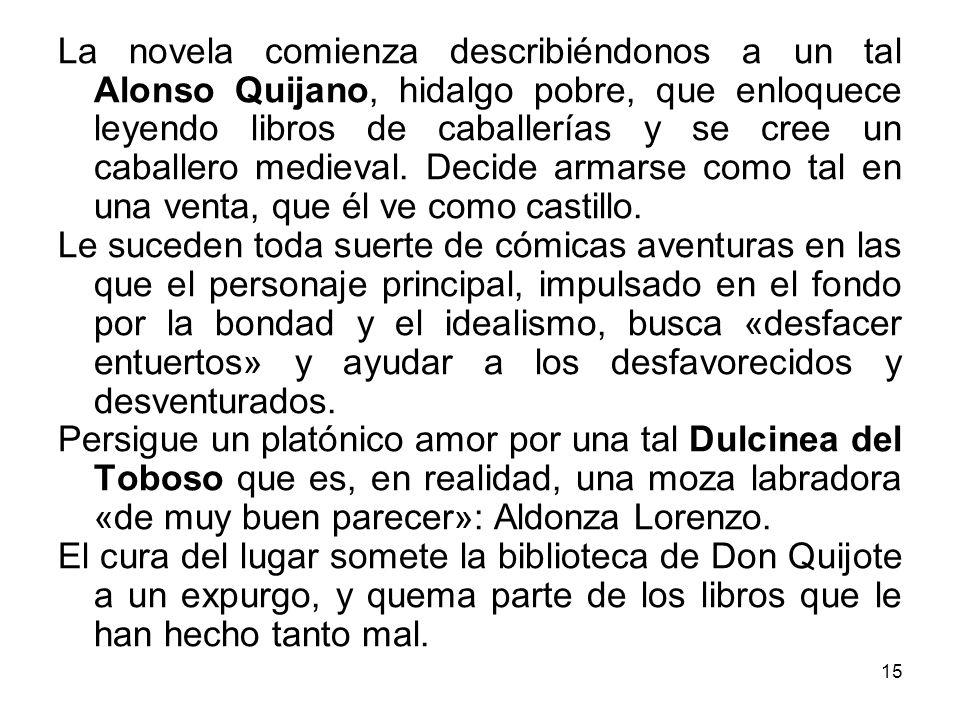 15 La novela comienza describiéndonos a un tal Alonso Quijano, hidalgo pobre, que enloquece leyendo libros de caballerías y se cree un caballero medie