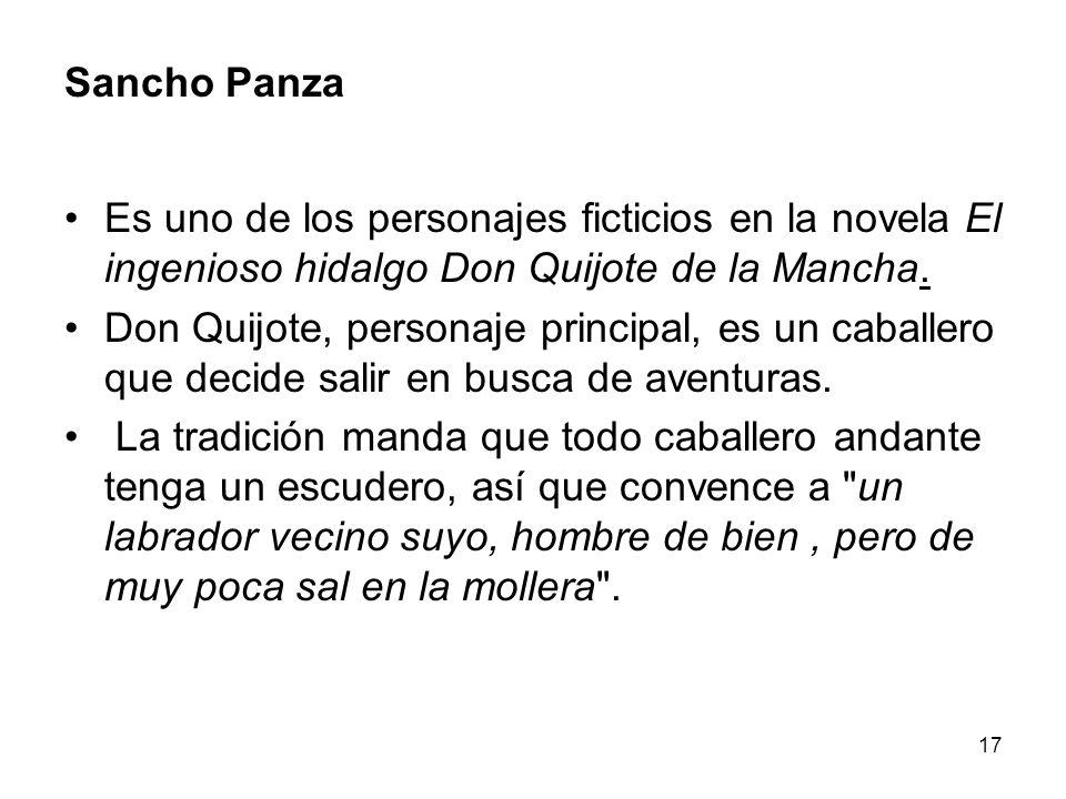 17 Sancho Panza Es uno de los personajes ficticios en la novela El ingenioso hidalgo Don Quijote de la Mancha. Don Quijote, personaje principal, es un