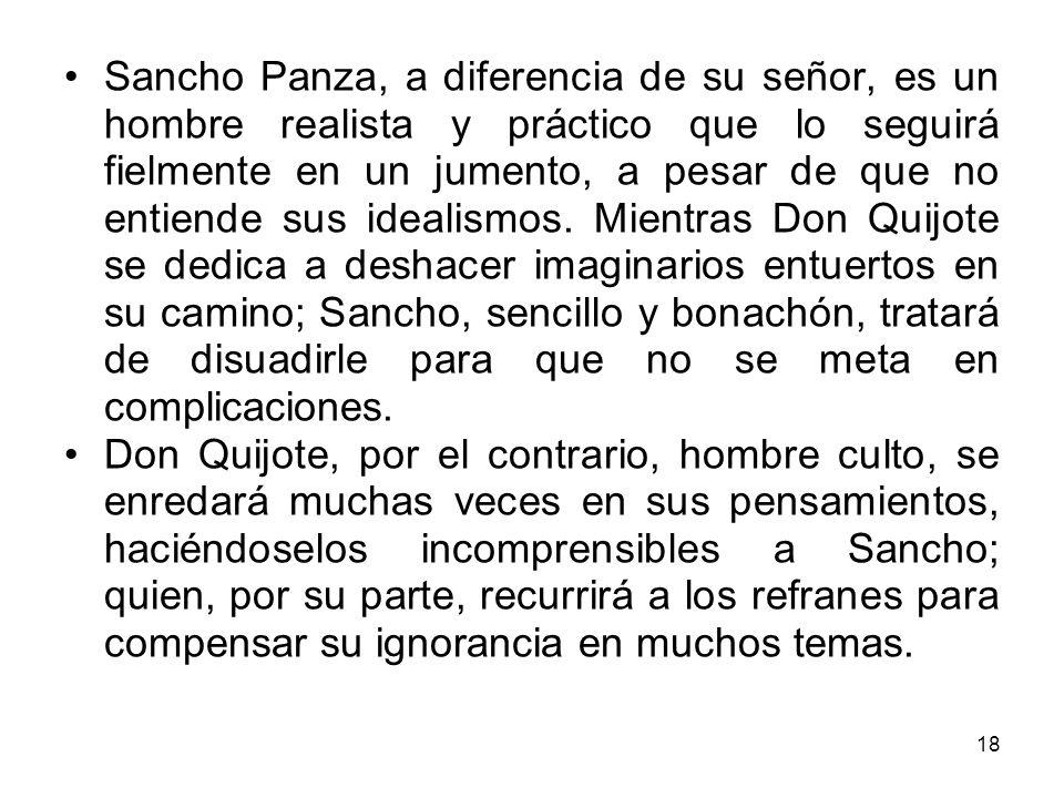 18 Sancho Panza, a diferencia de su señor, es un hombre realista y práctico que lo seguirá fielmente en un jumento, a pesar de que no entiende sus ide