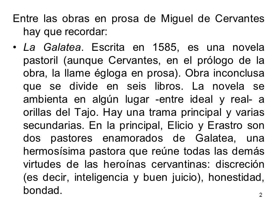 2 Entre las obras en prosa de Miguel de Cervantes hay que recordar: La Galatea. Escrita en 1585, es una novela pastoril (aunque Cervantes, en el prólo