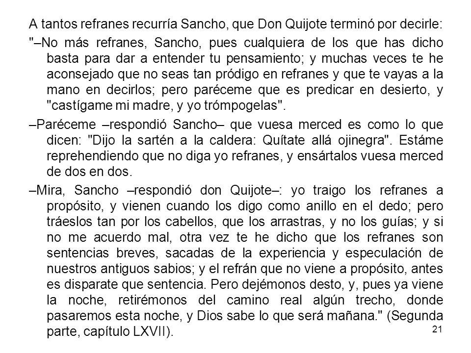21 A tantos refranes recurría Sancho, que Don Quijote terminó por decirle: –No más refranes, Sancho, pues cualquiera de los que has dicho basta para dar a entender tu pensamiento; y muchas veces te he aconsejado que no seas tan pródigo en refranes y que te vayas a la mano en decirlos; pero paréceme que es predicar en desierto, y castígame mi madre, y yo trómpogelas .
