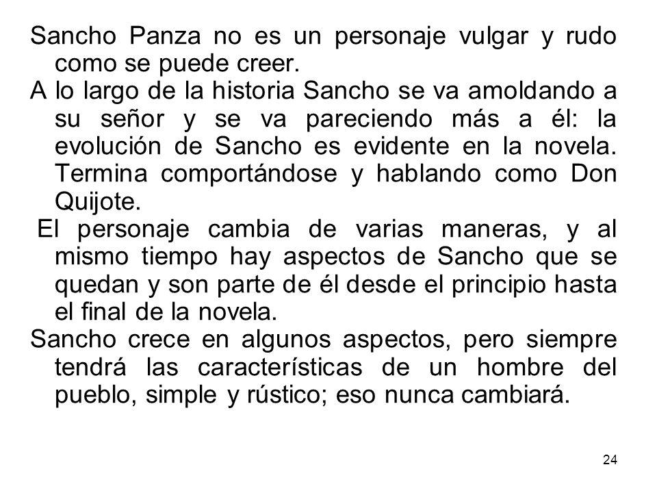 24 Sancho Panza no es un personaje vulgar y rudo como se puede creer. A lo largo de la historia Sancho se va amoldando a su señor y se va pareciendo m