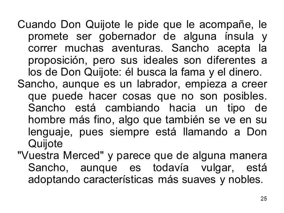 25 Cuando Don Quijote le pide que le acompañe, le promete ser gobernador de alguna ínsula y correr muchas aventuras. Sancho acepta la proposición, per