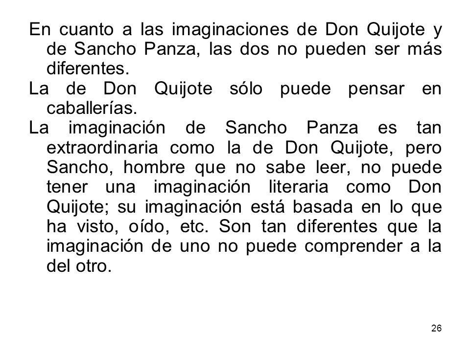 26 En cuanto a las imaginaciones de Don Quijote y de Sancho Panza, las dos no pueden ser más diferentes. La de Don Quijote sólo puede pensar en caball