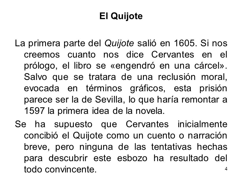 4 El Quijote La primera parte del Quijote salió en 1605. Si nos creemos cuanto nos dice Cervantes en el prólogo, el libro se «engendró en una cárcel».