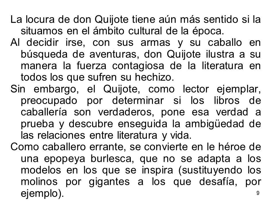 9 La locura de don Quijote tiene aún más sentido si la situamos en el ámbito cultural de la época. Al decidir irse, con sus armas y su caballo en búsq