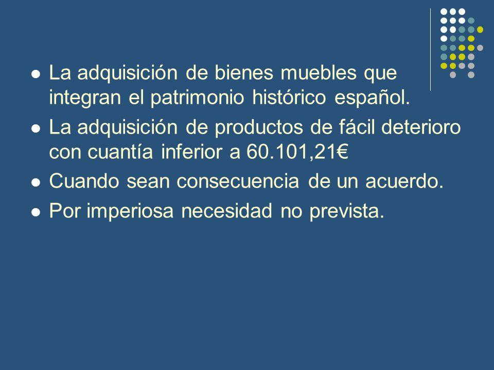 La adquisición de bienes muebles que integran el patrimonio histórico español. La adquisición de productos de fácil deterioro con cuantía inferior a 6