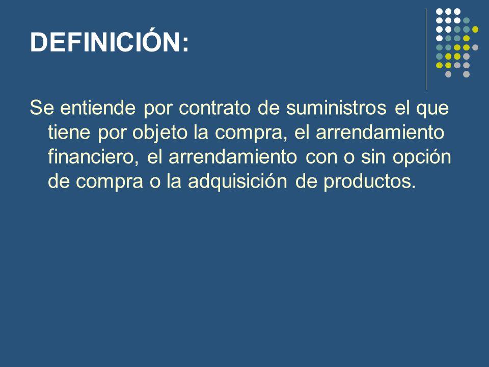 DEFINICIÓN: Se entiende por contrato de suministros el que tiene por objeto la compra, el arrendamiento financiero, el arrendamiento con o sin opción