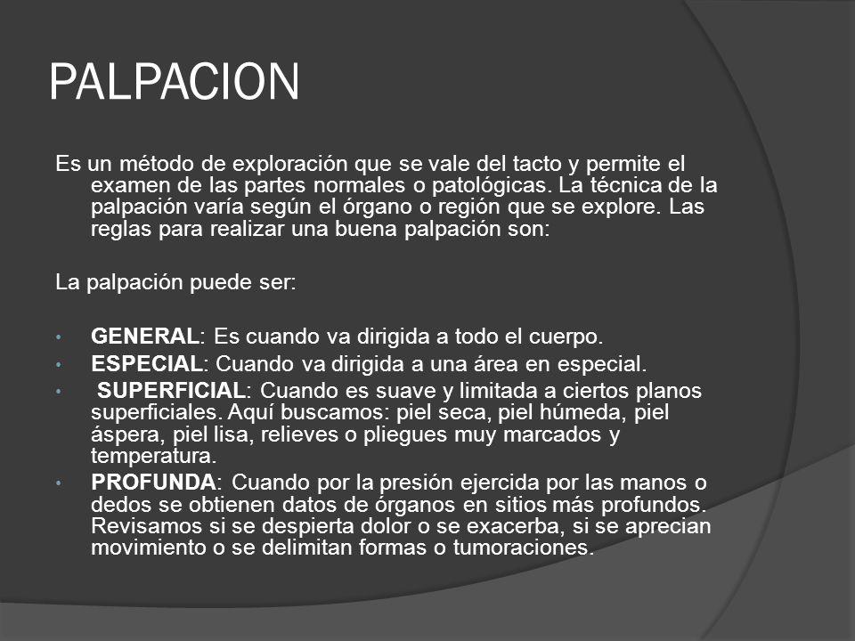 PALPACION Es un método de exploración que se vale del tacto y permite el examen de las partes normales o patológicas. La técnica de la palpación varía