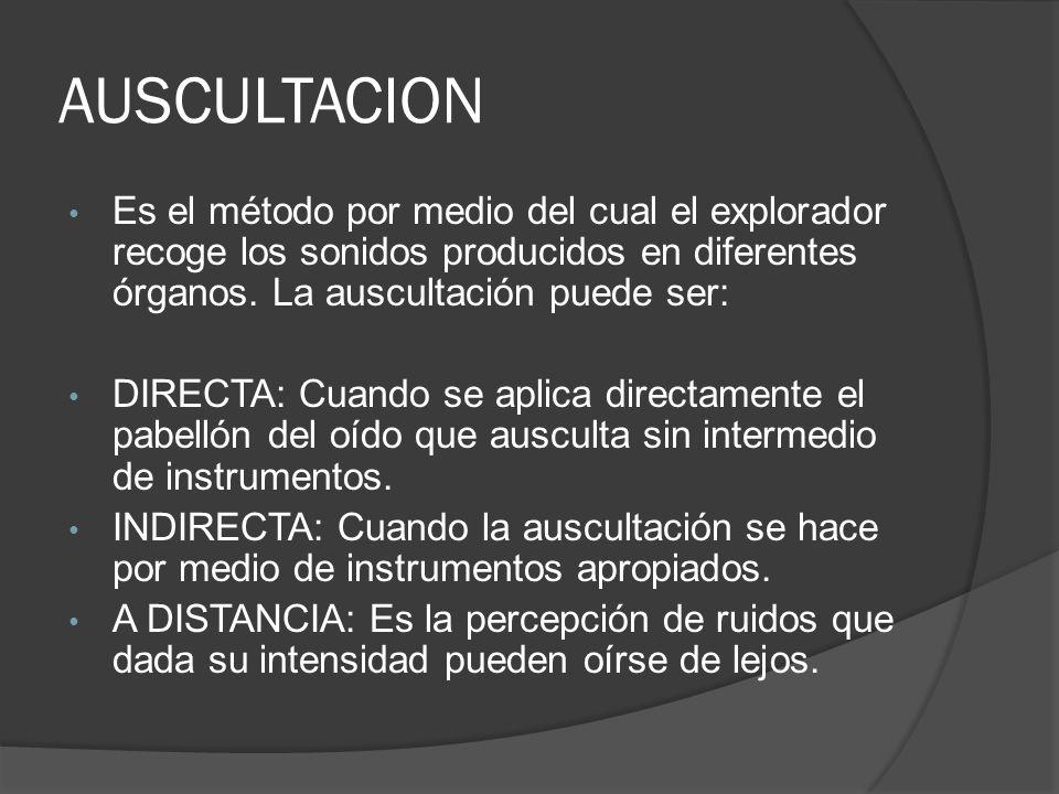 Es el método por medio del cual el explorador recoge los sonidos producidos en diferentes órganos. La auscultación puede ser: DIRECTA: Cuando se aplic