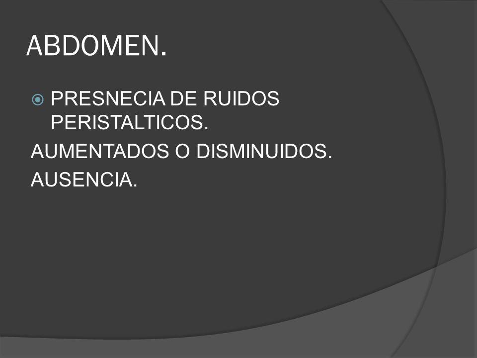 ABDOMEN. PRESNECIA DE RUIDOS PERISTALTICOS. AUMENTADOS O DISMINUIDOS. AUSENCIA.