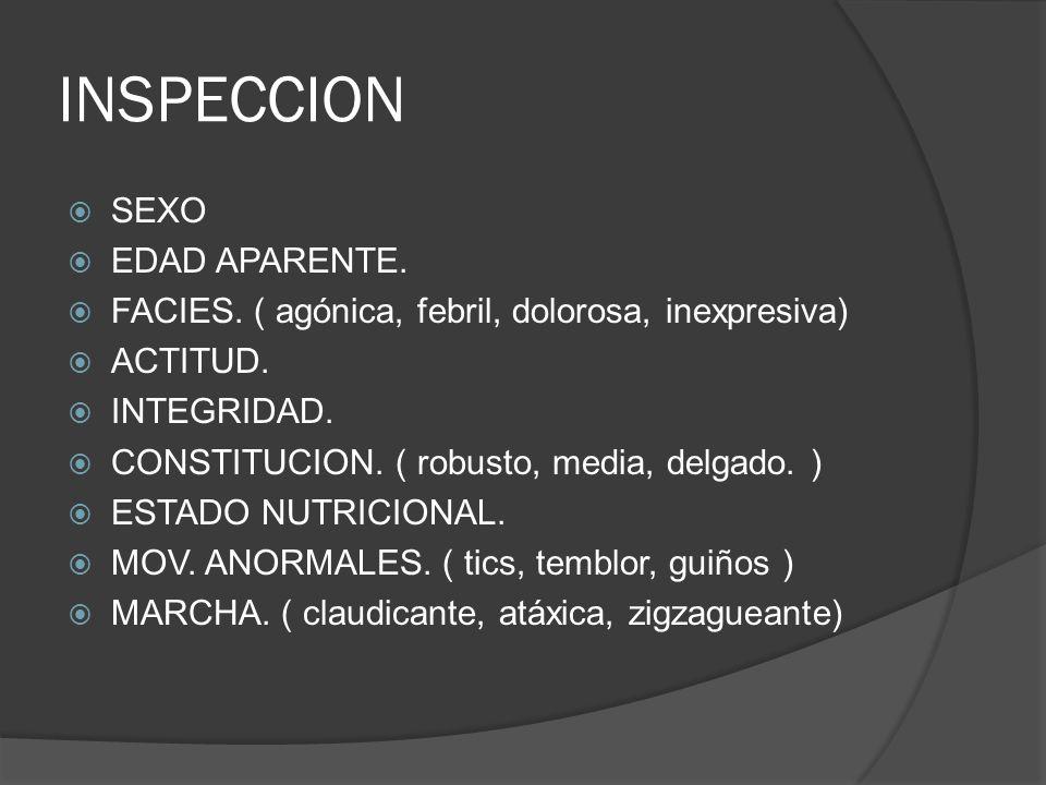 INSPECCION SEXO EDAD APARENTE. FACIES. ( agónica, febril, dolorosa, inexpresiva) ACTITUD. INTEGRIDAD. CONSTITUCION. ( robusto, media, delgado. ) ESTAD
