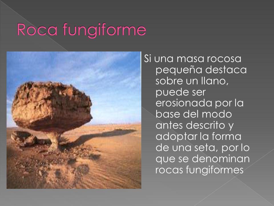 Si una masa rocosa pequeña destaca sobre un llano, puede ser erosionada por la base del modo antes descrito y adoptar la forma de una seta, por lo que
