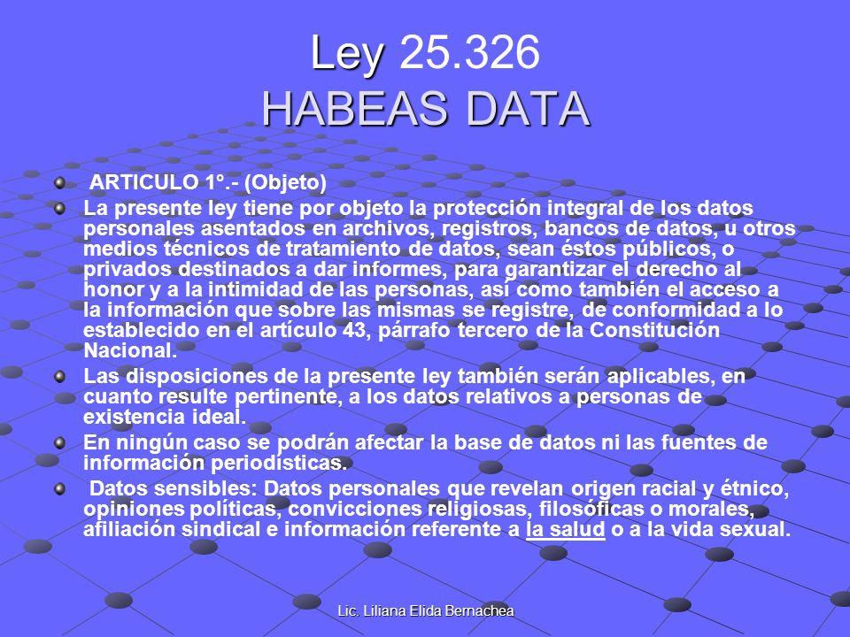Lic. Liliana Elida Bernachea Ley HABEAS DATA Ley 25.326 HABEAS DATA ARTICULO 1°.- (Objeto) La presente ley tiene por objeto la protección integral de