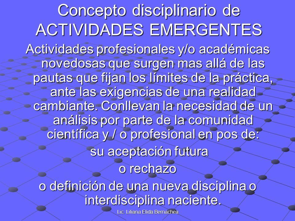 Lic. Liliana Elida Bernachea Concepto disciplinario de ACTIVIDADES EMERGENTES Actividades profesionales y/o académicas novedosas que surgen mas allá d