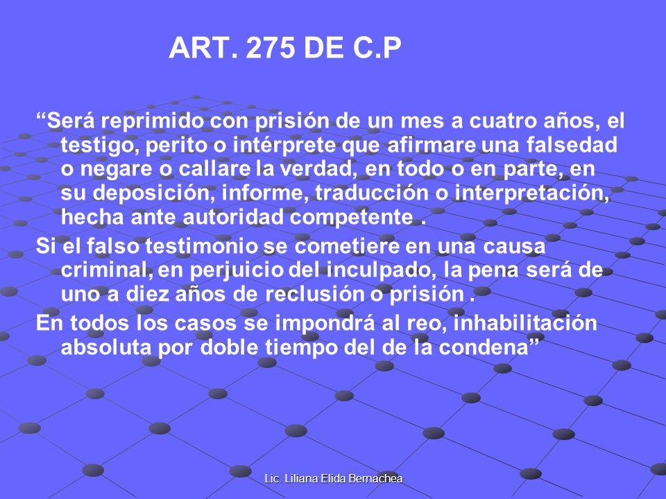 Lic. Liliana Elida Bernachea ART. 275 DE C.P Será reprimido con prisión de un mes a cuatro años, el testigo, perito o intérprete que afirmare una fals