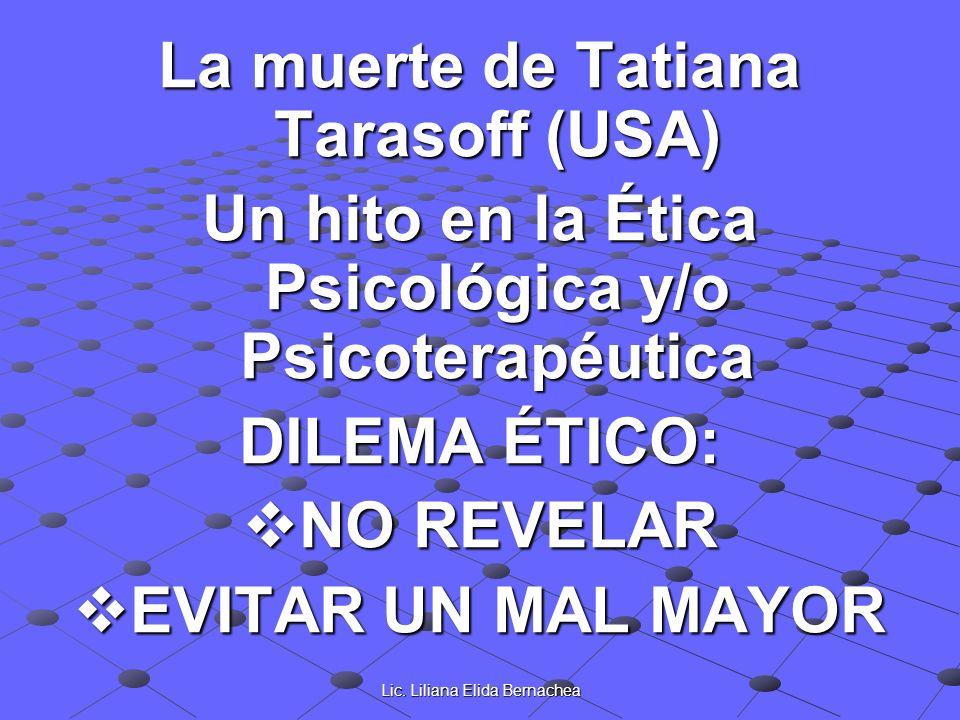 Lic. Liliana Elida Bernachea La muerte de Tatiana Tarasoff (USA) Un hito en la Ética Psicológica y/o Psicoterapéutica DILEMA ÉTICO: NO REVELAR NO REVE