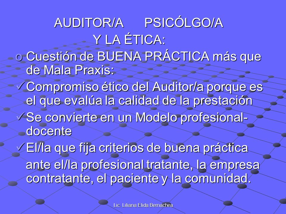 Lic. Liliana Elida Bernachea AUDITOR/A PSICÓLGO/A AUDITOR/A PSICÓLGO/A Y LA ÉTICA: Y LA ÉTICA: oCuestión de BUENA PRÁCTICA más que de Mala Praxis: Com