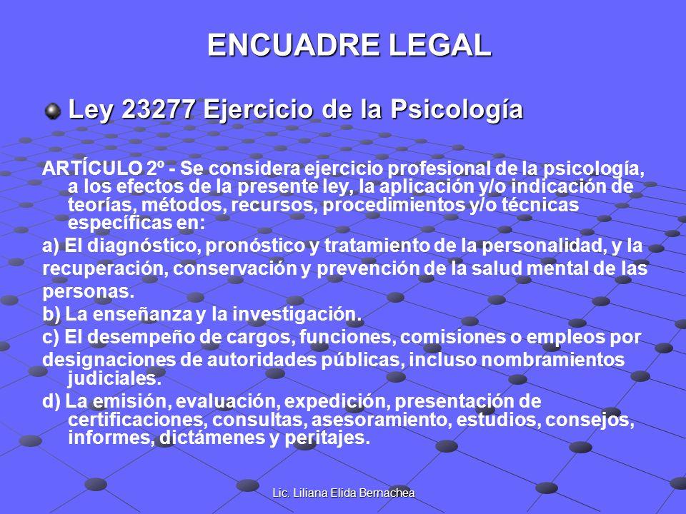 Lic. Liliana Elida Bernachea ENCUADRE LEGAL Ley 23277 Ejercicio de la Psicología ARTÍCULO 2º - Se considera ejercicio profesional de la psicología, a
