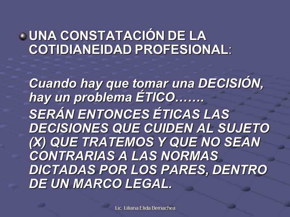 Lic. Liliana Elida Bernachea UNA CONSTATACIÓN DE LA COTIDIANEIDAD PROFESIONAL: Cuando hay que tomar una DECISIÓN, hay un problema ÉTICO……. Cuando hay