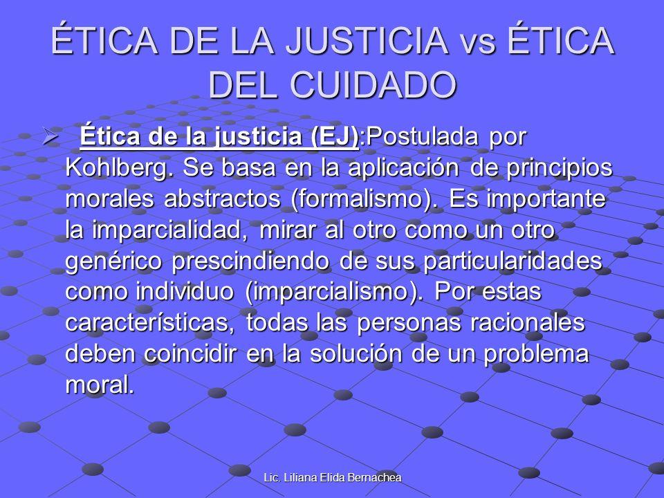 Lic. Liliana Elida Bernachea ÉTICA DE LA JUSTICIA vs ÉTICA DEL CUIDADO Ética de la justicia (EJ):Postulada por Kohlberg. Se basa en la aplicación de p