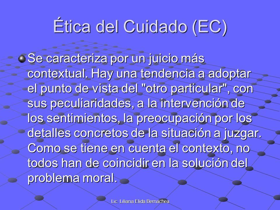 Lic. Liliana Elida Bernachea Ética del Cuidado (EC) Se caracteriza por un juicio más contextual. Hay una tendencia a adoptar el punto de vista del