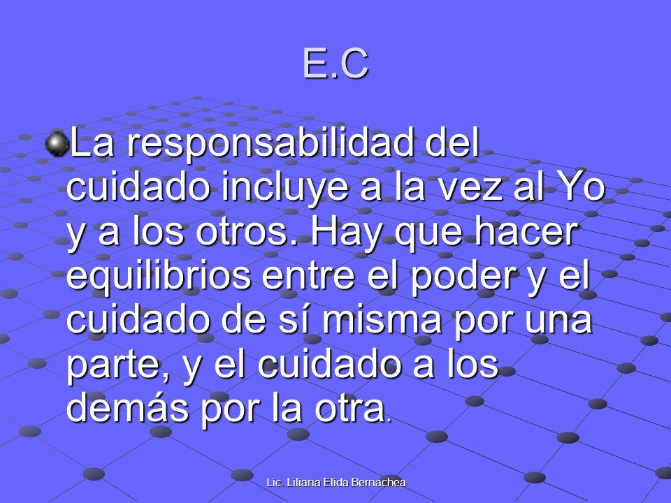Lic. Liliana Elida Bernachea E.C La responsabilidad del cuidado incluye a la vez al Yo y a los otros. Hay que hacer equilibrios entre el poder y el cu