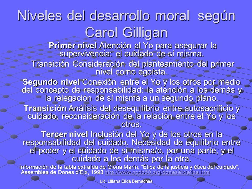 Lic. Liliana Elida Bernachea Niveles del desarrollo moral según Carol Gilligan Primer nivel Atención al Yo para asegurar la supervivencia: el cuidado