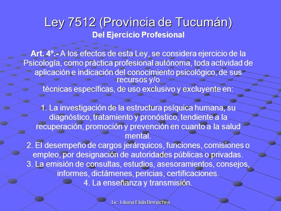Lic. Liliana Elida Bernachea Ley 7512 (Provincia de Tucumán) Del Ejercicio Profesional Art. 4º.- A los efectos de esta Ley, se considera ejercicio de